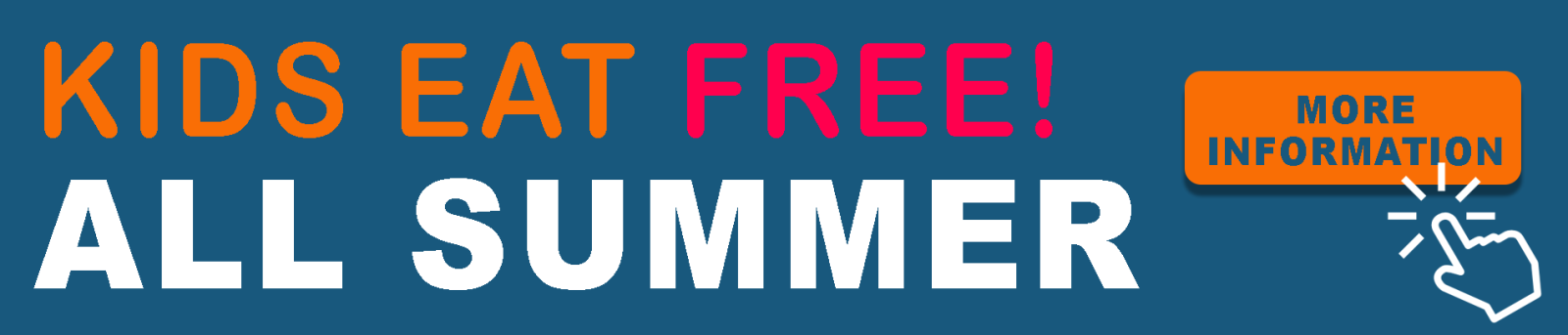 KIDS EAT FREE ALL SUMMER, MORE INFORMATION. (POINTER ICON)